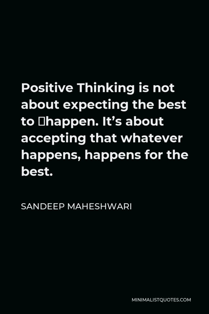 Sandeep Maheshwari Quote - Positive Thinking is not about expecting the best to happen. It's about accepting that whatever happens, happens for the best.