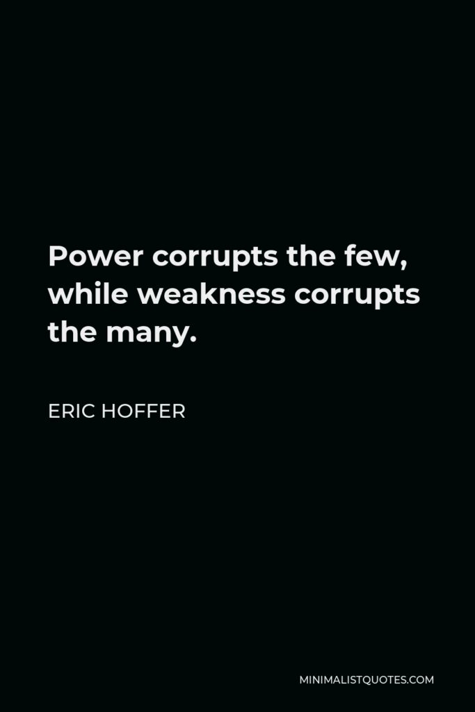 Eric Hoffer Quote - Power corrupts the few, while weakness corrupts the many.