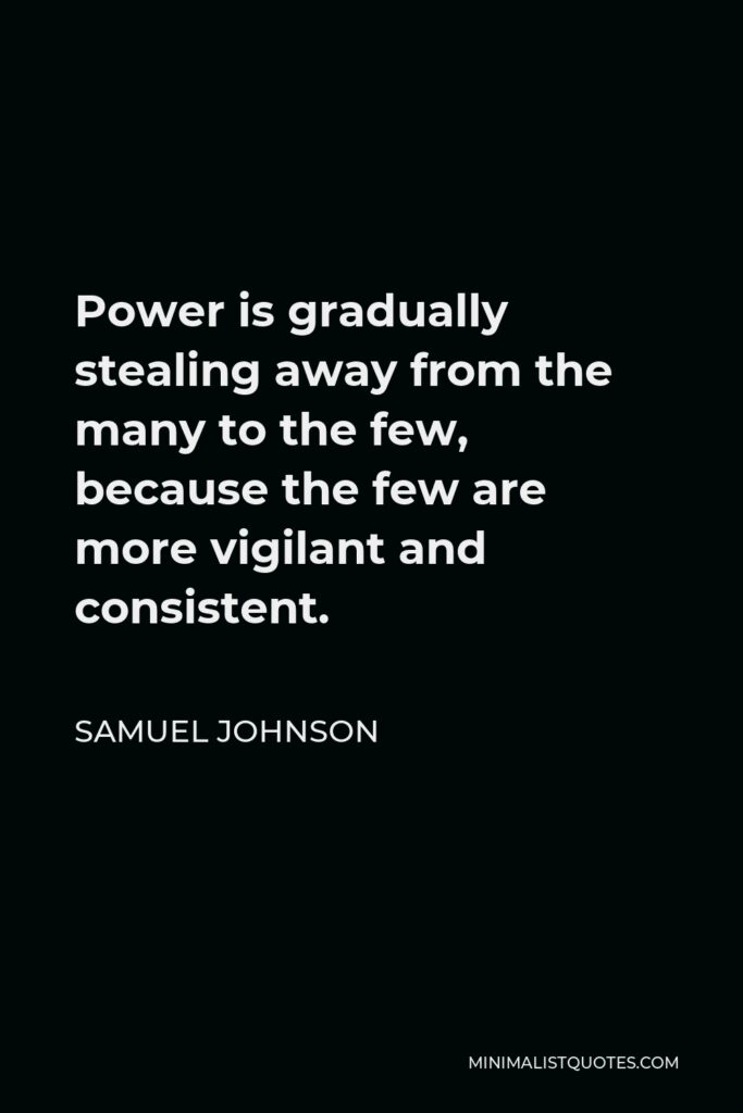 Samuel Johnson Quote - Power is gradually stealing away from the many to the few, because the few are more vigilant and consistent.