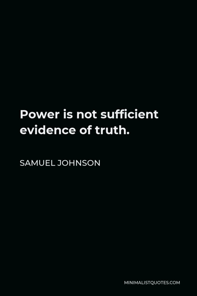 Samuel Johnson Quote - Power is not sufficient evidence of truth.