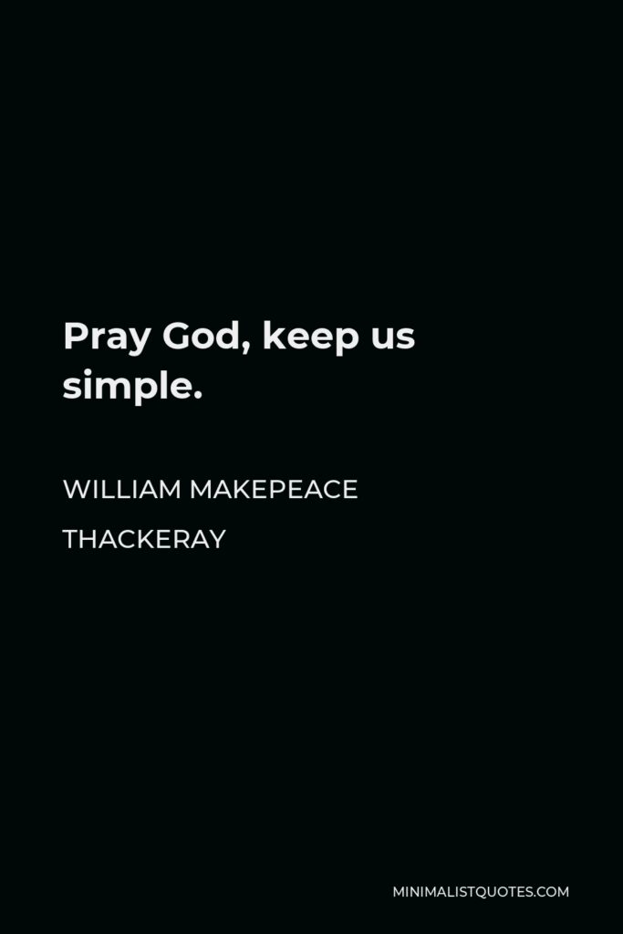 William Makepeace Thackeray Quote - Pray God, keep us simple.
