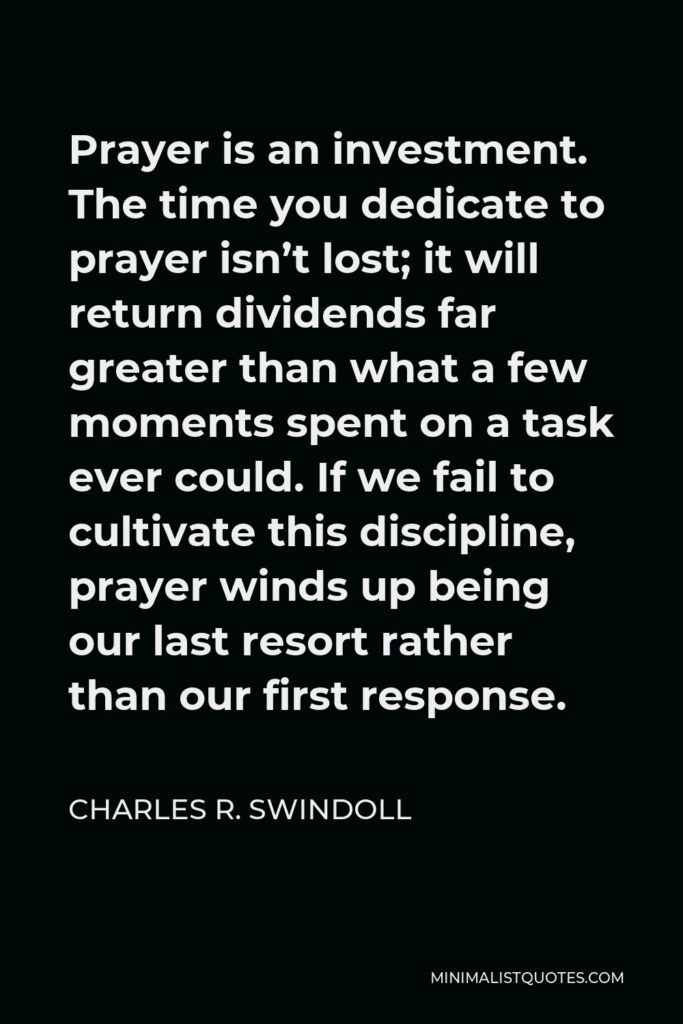 Charles R. Swindoll Quote - Prayer is an investment. The time you dedicate to prayer isn't lost; it will return dividends far greater than what a few moments spent on a task ever could. If we fail to cultivate this discipline, prayer winds up being our last resort rather than our first response.