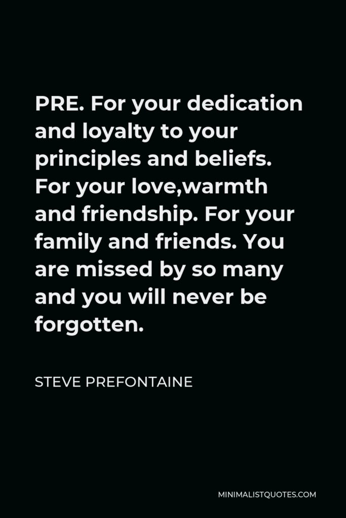 Steve Prefontaine Quote - PRE. For your dedication and loyalty to your principles and beliefs. For your love,warmth and friendship. For your family and friends. You are missed by so many and you will never be forgotten.