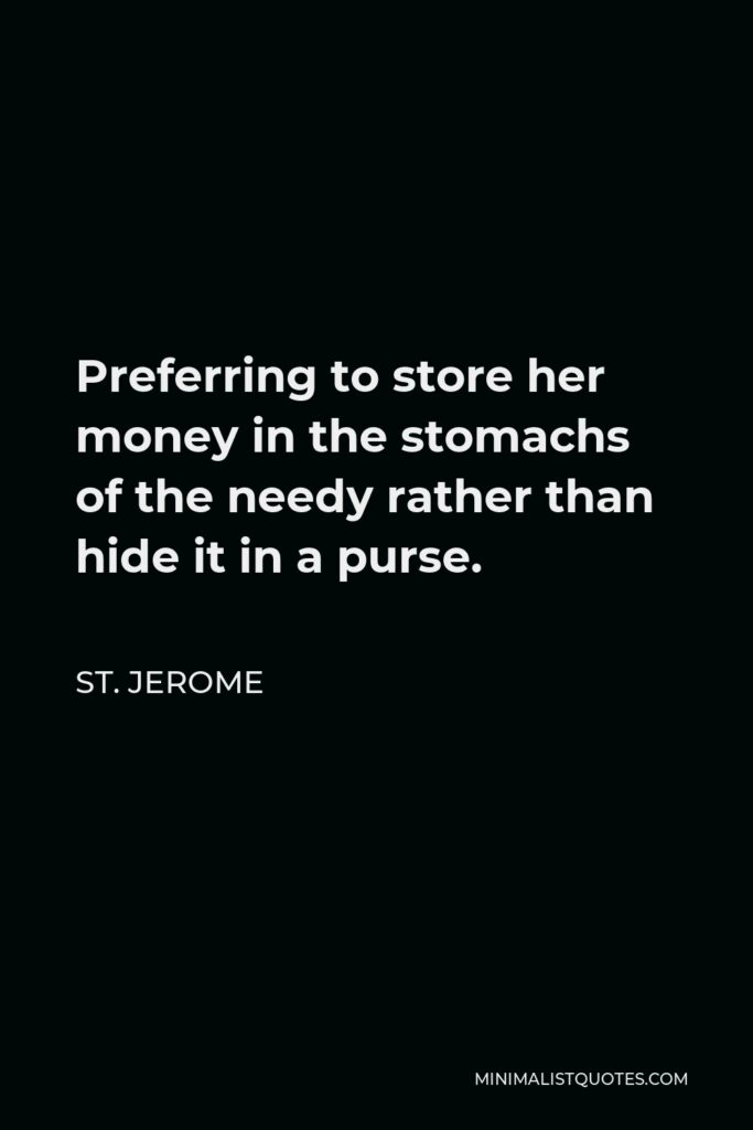 St. Jerome Quote - Preferring to store her money in the stomachs of the needy rather than hide it in a purse.