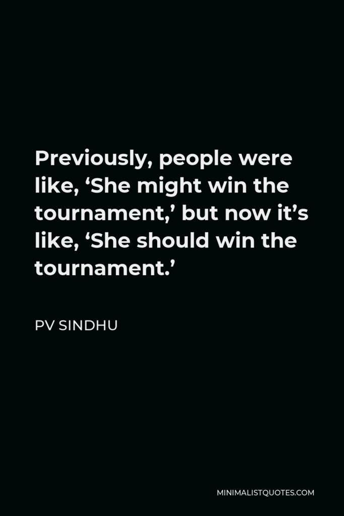 PV Sindhu Quote - Previously, people were like, 'She might win the tournament,' but now it's like, 'She should win the tournament.'