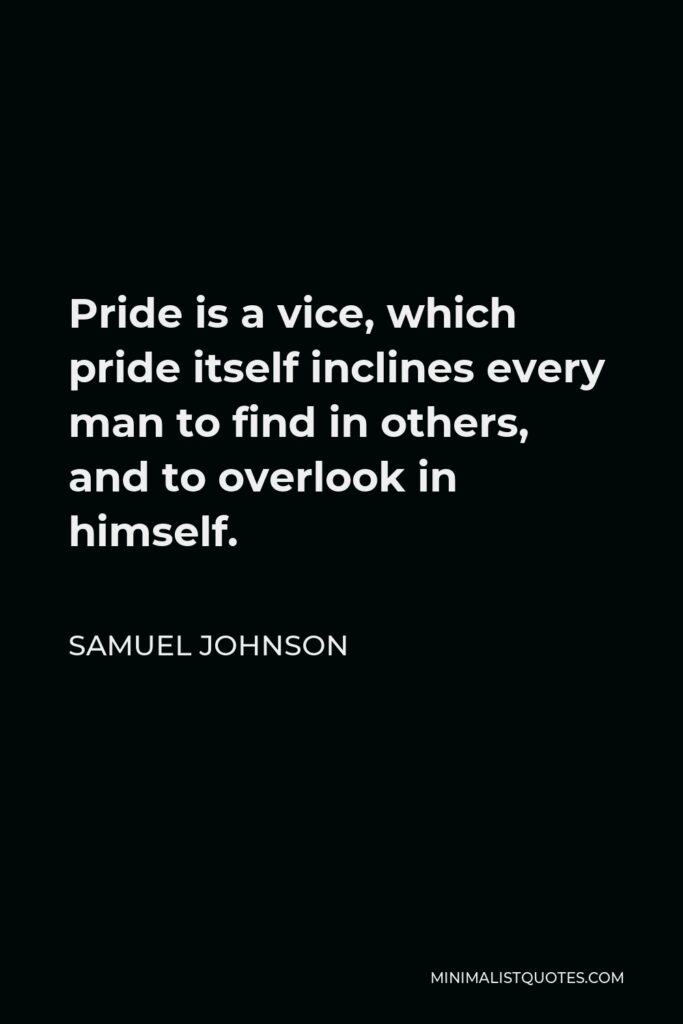 Samuel Johnson Quote - Pride is a vice, which pride itself inclines every man to find in others, and to overlook in himself.