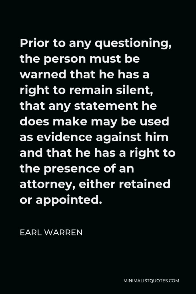 Earl Warren Quote - Prior to any questioning, the person must be warned that he has a right to remain silent, that any statement he does make may be used as evidence against him and that he has a right to the presence of an attorney, either retained or appointed.