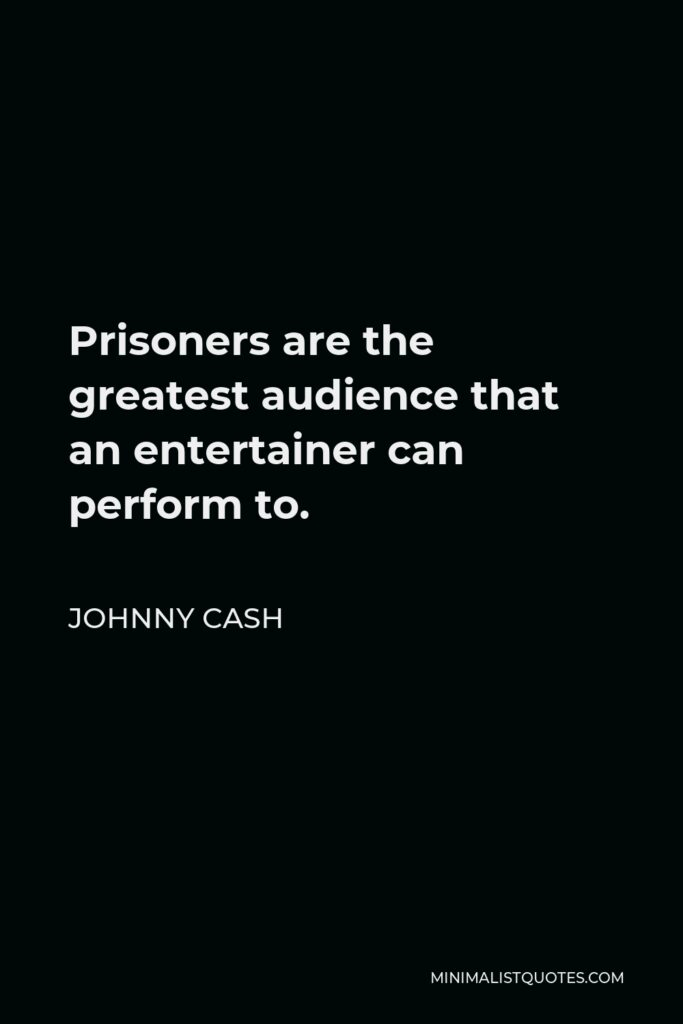 Johnny Cash Quote - Prisoners are the greatest audience that an entertainer can perform to.