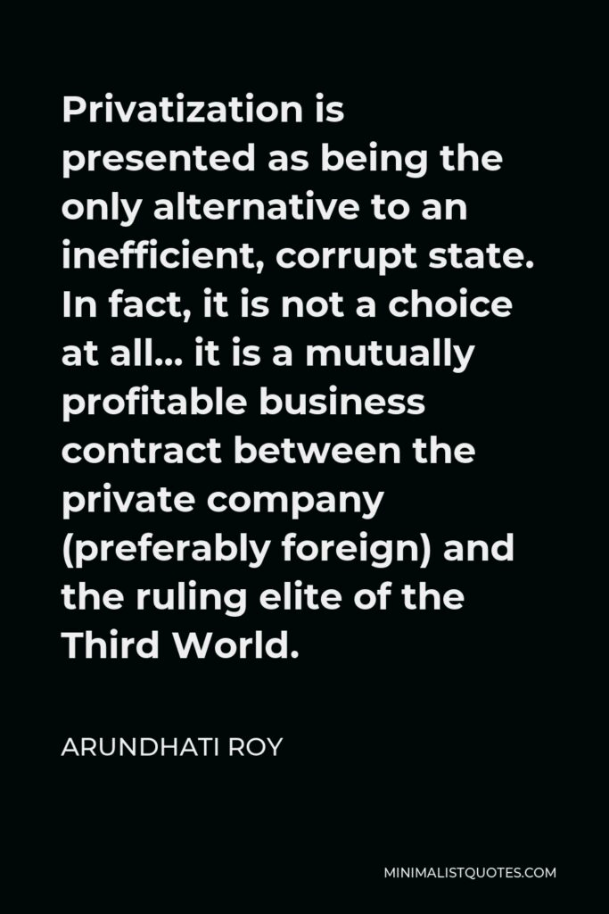 Arundhati Roy Quote - Privatization is presented as being the only alternative to an inefficient, corrupt state. In fact, it is not a choice at all… it is a mutually profitable business contract between the private company (preferably foreign) and the ruling elite of the Third World.