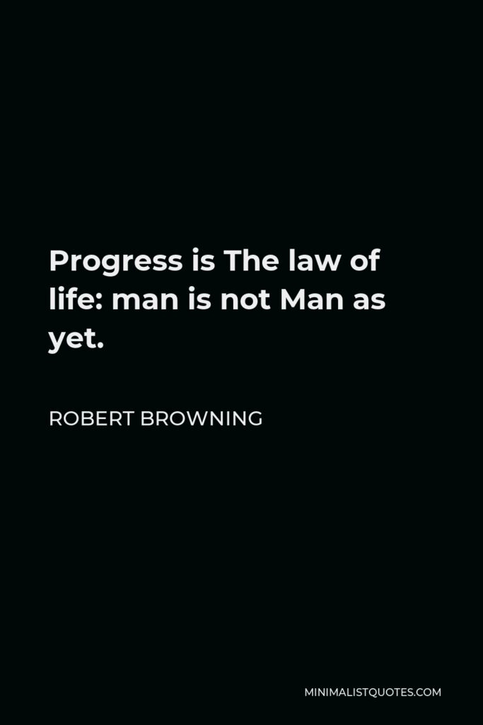Robert Browning Quote - Progress is The law of life: man is not Man as yet.