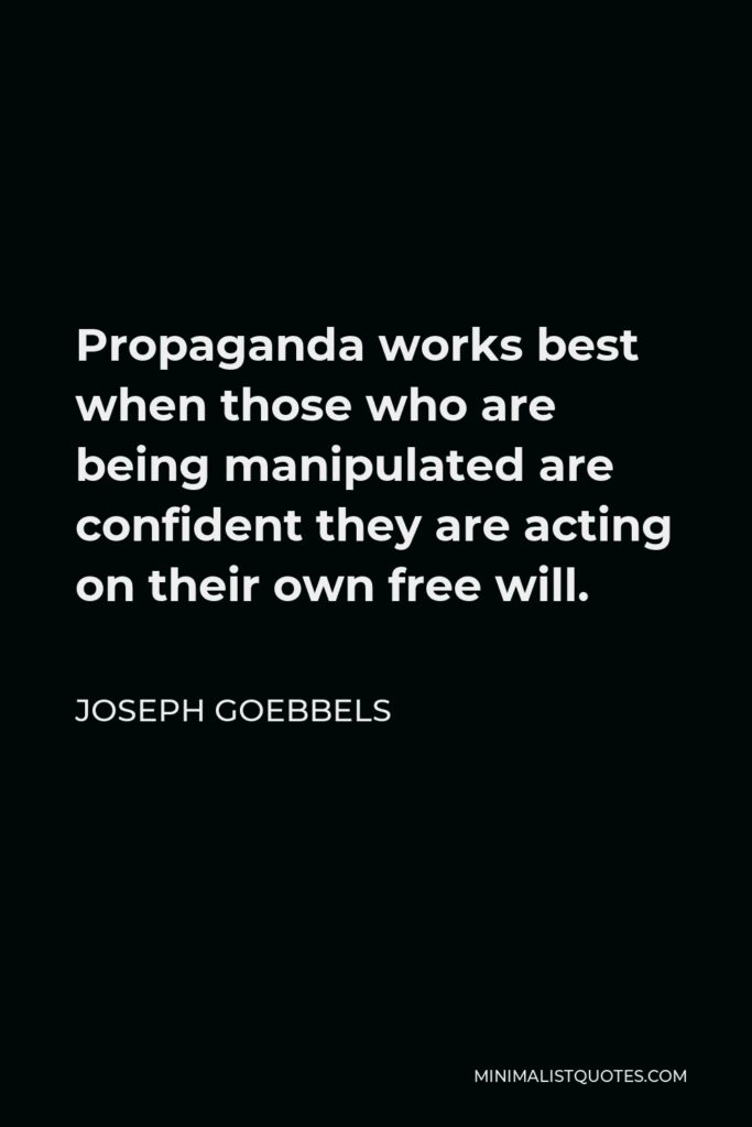 Joseph Goebbels Quote - Propaganda works best when those who are being manipulated are confident they are acting on their own free will.