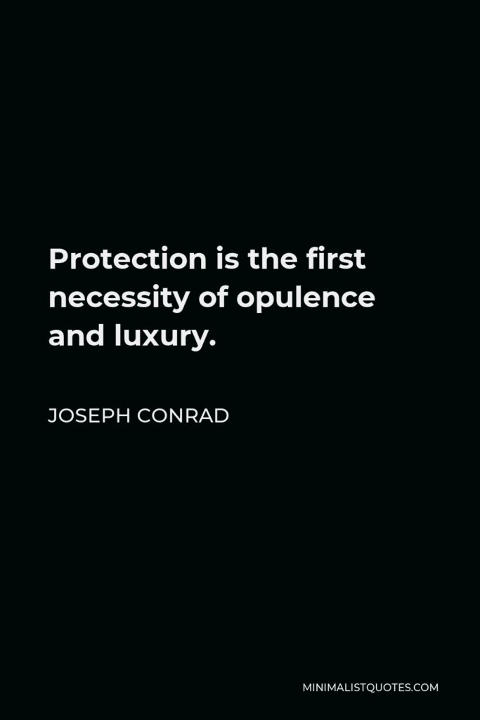 Joseph Conrad Quote - Protection is the first necessity of opulence and luxury.