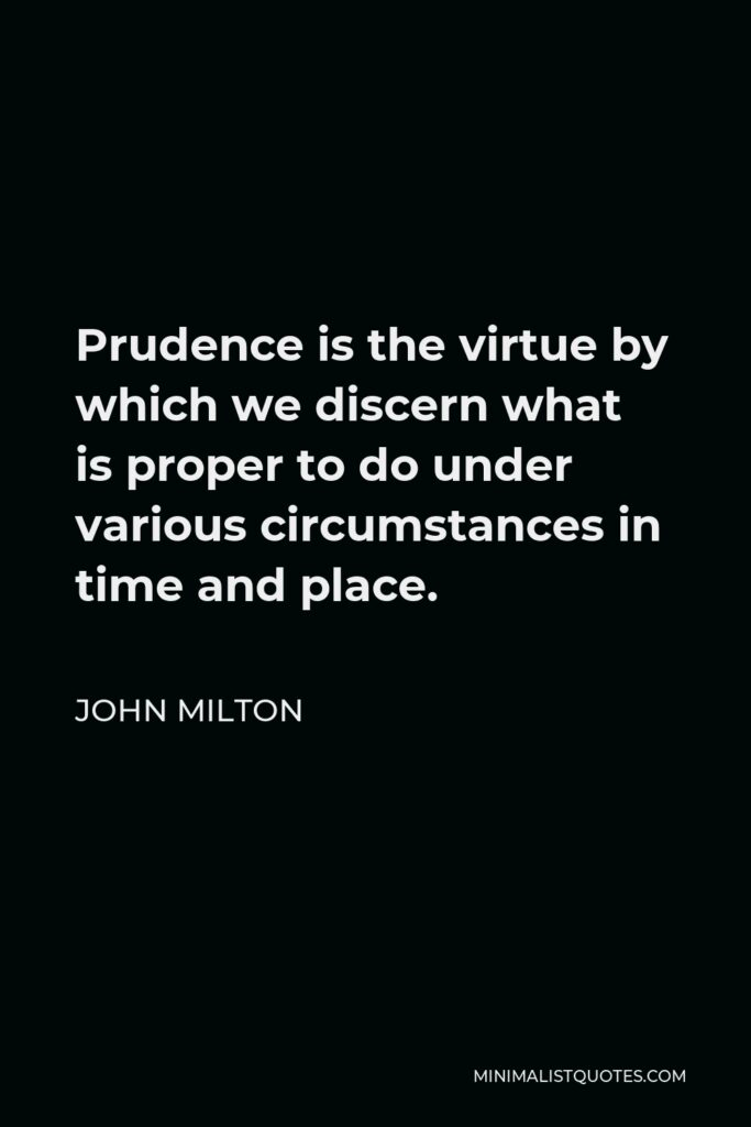 John Milton Quote - Prudence is the virtue by which we discern what is proper to do under various circumstances in time and place.