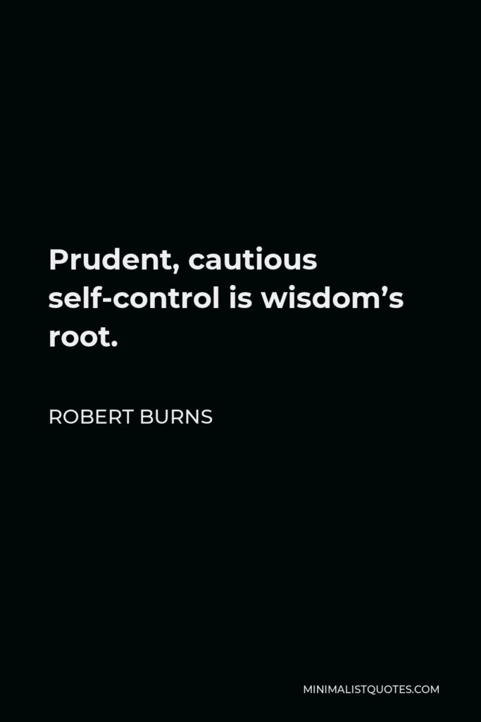 Robert Burns Quote - Prudent, cautious self-control is wisdom's root.