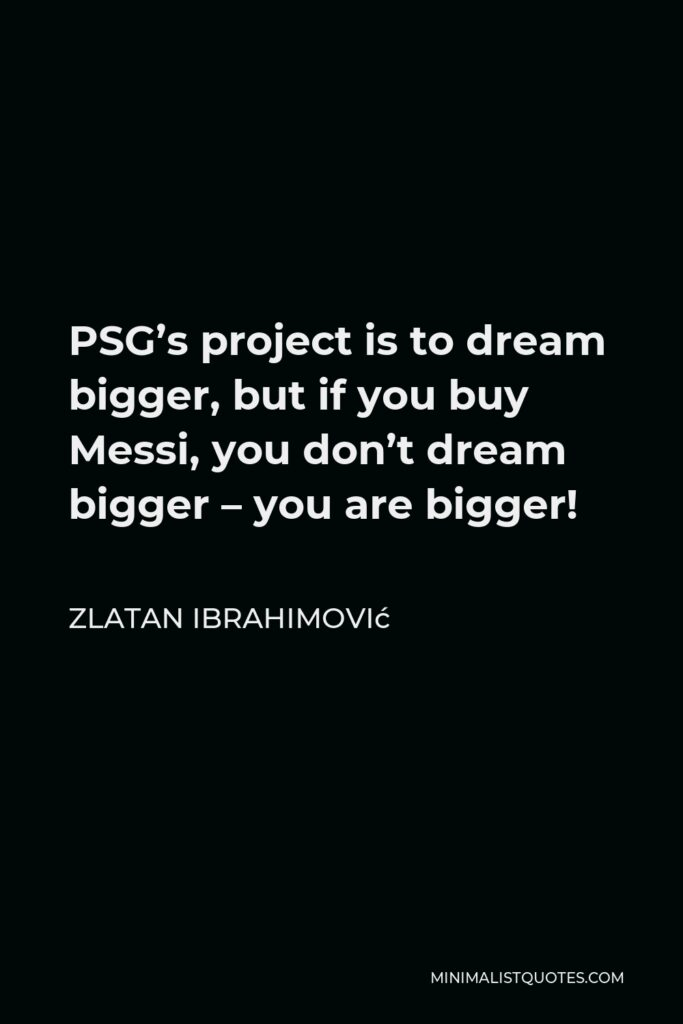 Zlatan Ibrahimović Quote - PSG's project is to dream bigger, but if you buy Messi, you don't dream bigger – you are bigger!