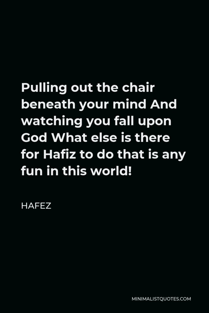Hafez Quote - Pulling out the chair beneath your mind And watching you fall upon God What else is there for Hafiz to do that is any fun in this world!
