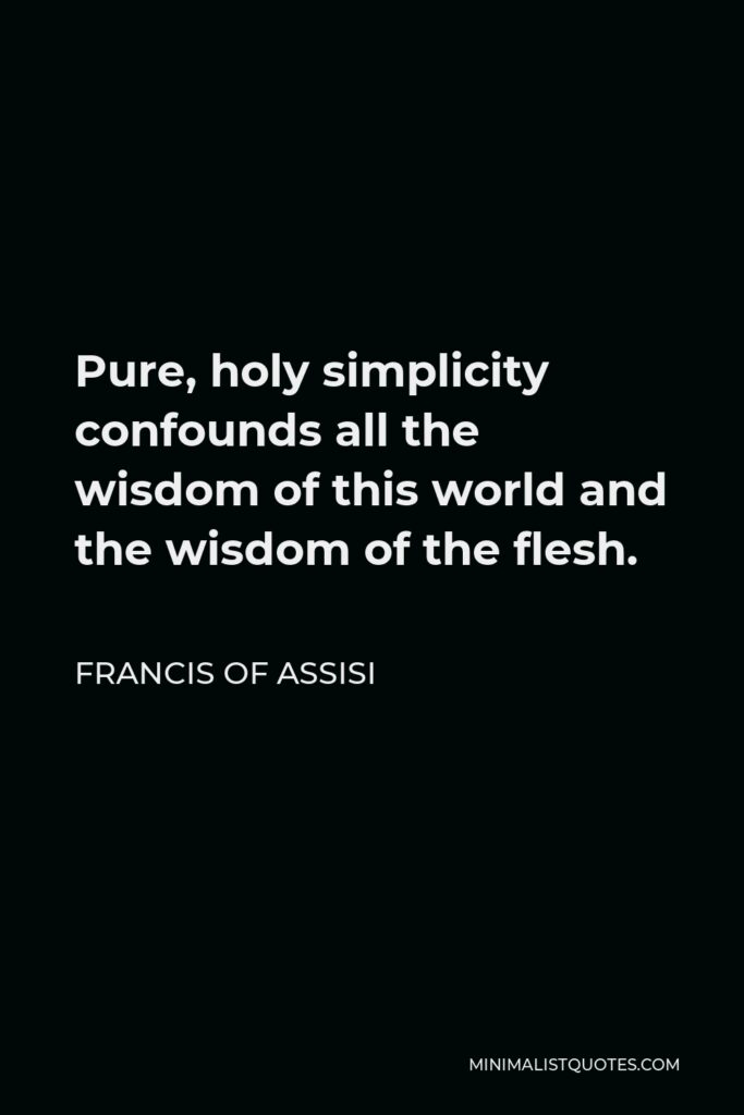Francis of Assisi Quote - Pure, holy simplicity confounds all the wisdom of this world and the wisdom of the flesh.