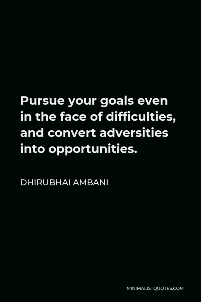 Dhirubhai Ambani Quote - Pursue your goals even in the face of difficulties, and convert adversities into opportunities.