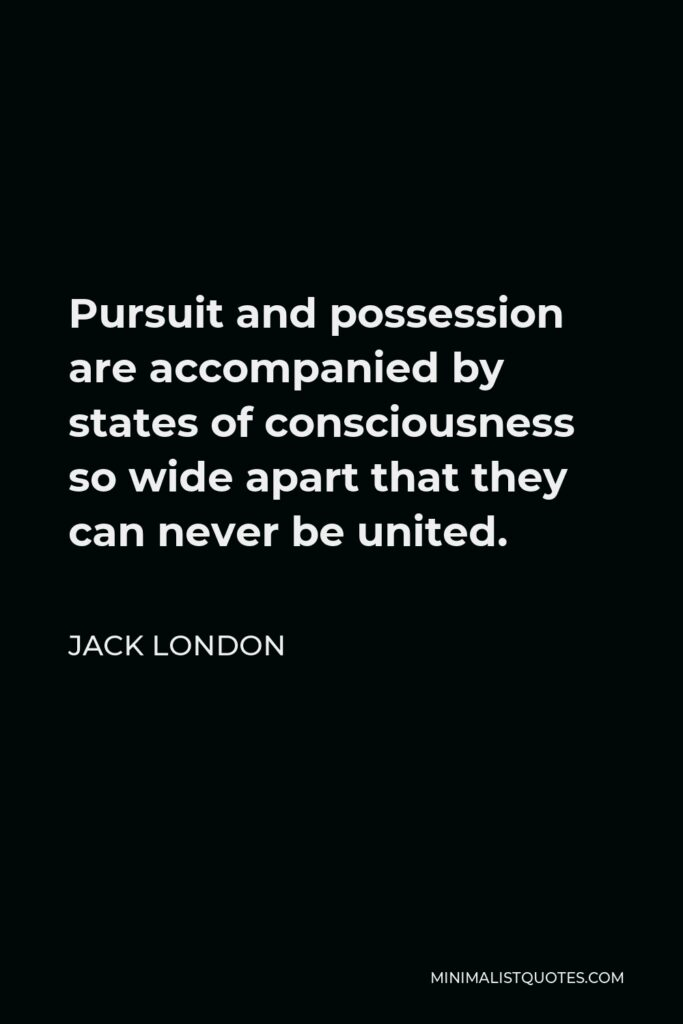 Jack London Quote - Pursuit and possession are accompanied by states of consciousness so wide apart that they can never be united.