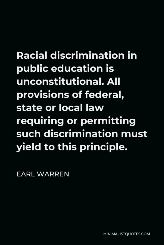 Earl Warren Quote - Racial discrimination in public education is unconstitutional. All provisions of federal, state or local law requiring or permitting such discrimination must yield to this principle.