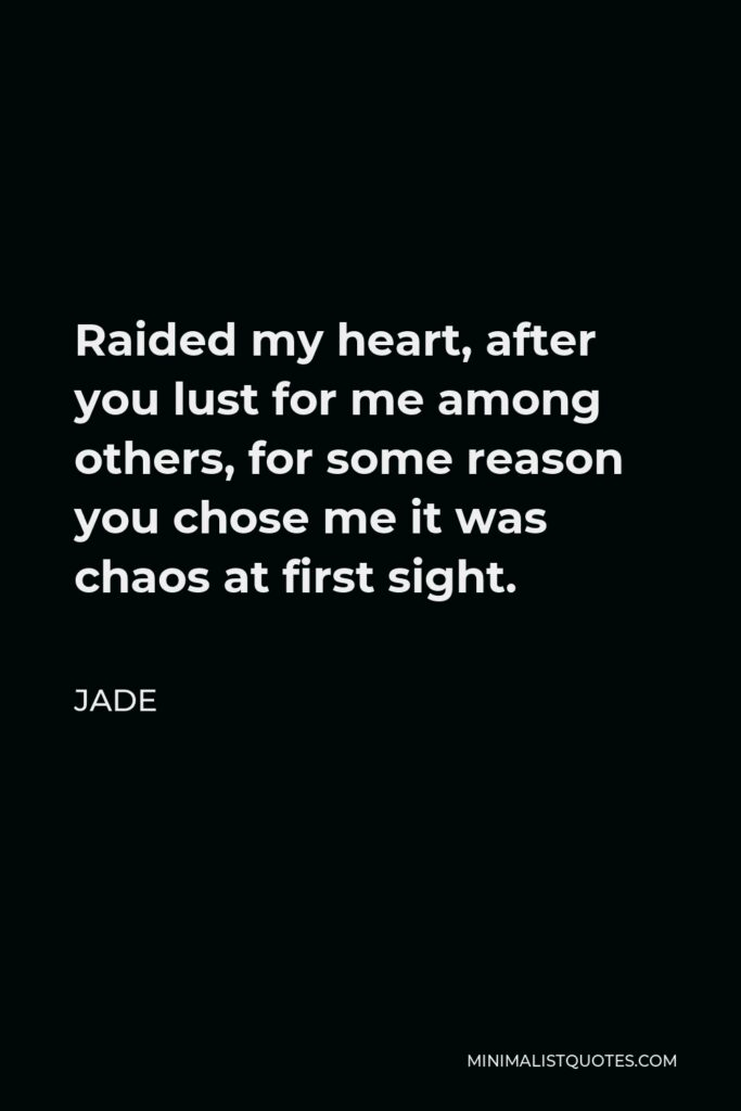 Jade Quote - Raided my heart, after you lust for me among others, for some reason you chose me it was chaos at first sight.