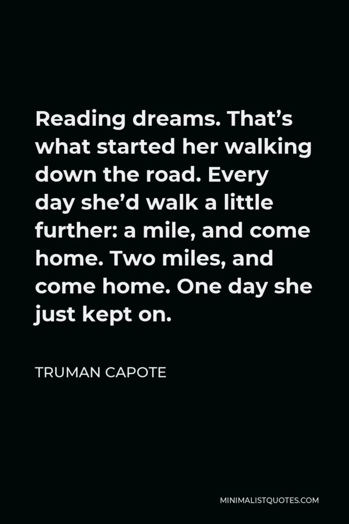 Truman Capote Quote - Reading dreams. That's what started her walking down the road. Every day she'd walk a little further: a mile, and come home. Two miles, and come home. One day she just kept on.