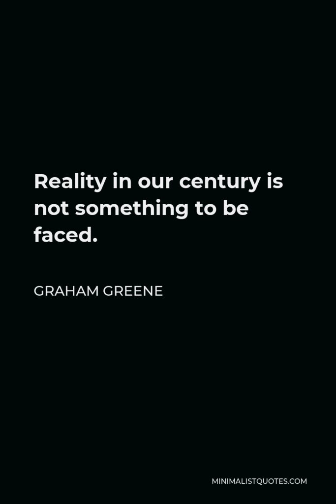 Graham Greene Quote - Reality in our century is not something to be faced.