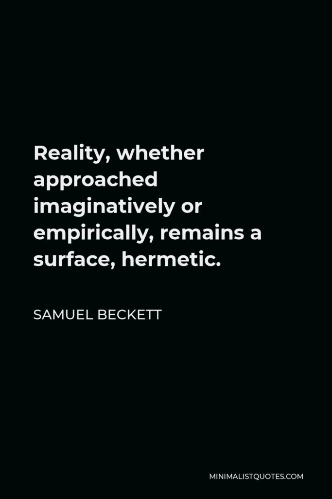 Samuel Beckett Quote - Reality, whether approached imaginatively or empirically, remains a surface, hermetic.