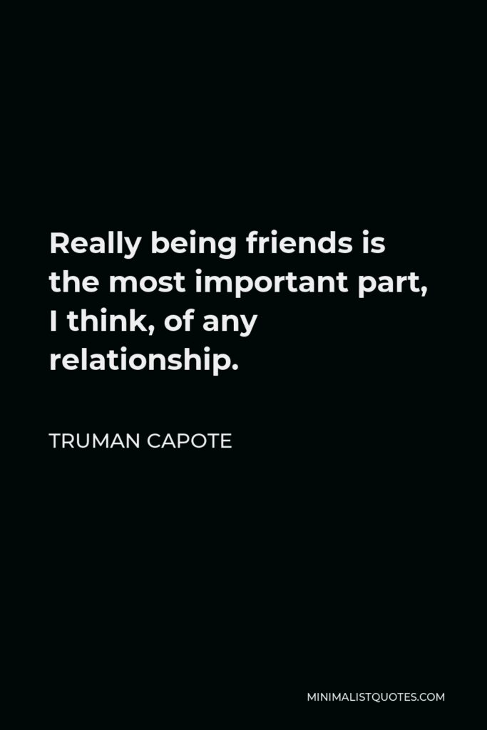 Truman Capote Quote - Really being friends is the most important part, I think, of any relationship.
