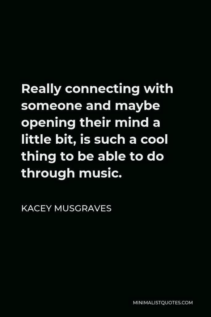 Kacey Musgraves Quote - Really connecting with someone and maybe opening their mind a little bit, is such a cool thing to be able to do through music.