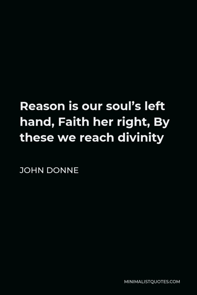 John Donne Quote - Reason is our soul's left hand, Faith her right, By these we reach divinity