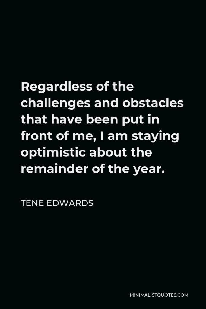 Tene Edwards Quote - Regardless of the challenges and obstacles that have been put in front of me, I am staying optimistic about the remainder of the year.