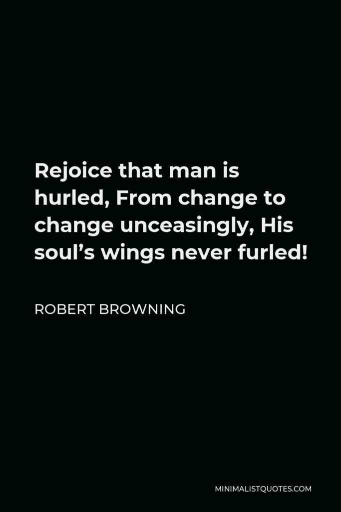 Robert Browning Quote - Rejoice that man is hurled, From change to change unceasingly, His soul's wings never furled!