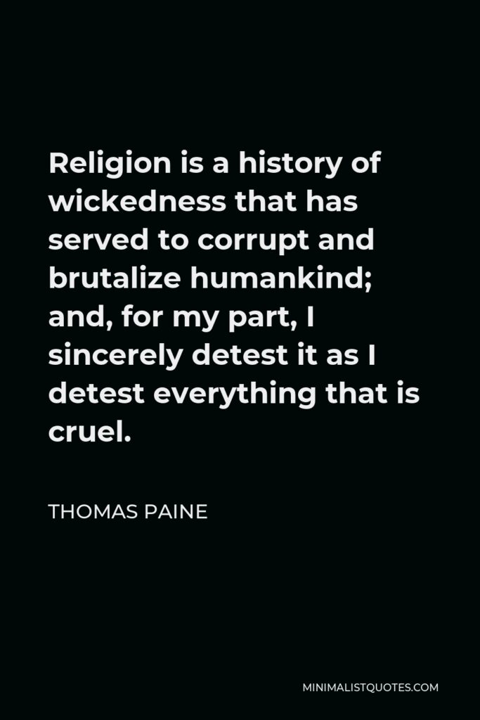 Thomas Paine Quote - Religion is a history of wickedness that has served to corrupt and brutalize humankind; and, for my part, I sincerely detest it as I detest everything that is cruel.