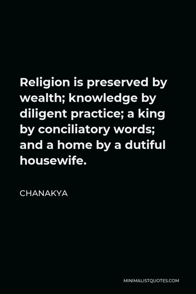 Chanakya Quote - Religion is preserved by wealth; knowledge by diligent practice; a king by conciliatory words; and a home by a dutiful housewife.