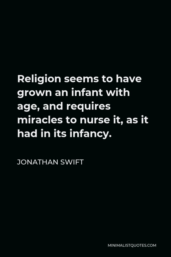 Jonathan Swift Quote - Religion seems to have grown an infant with age, and requires miracles to nurse it, as it had in its infancy.