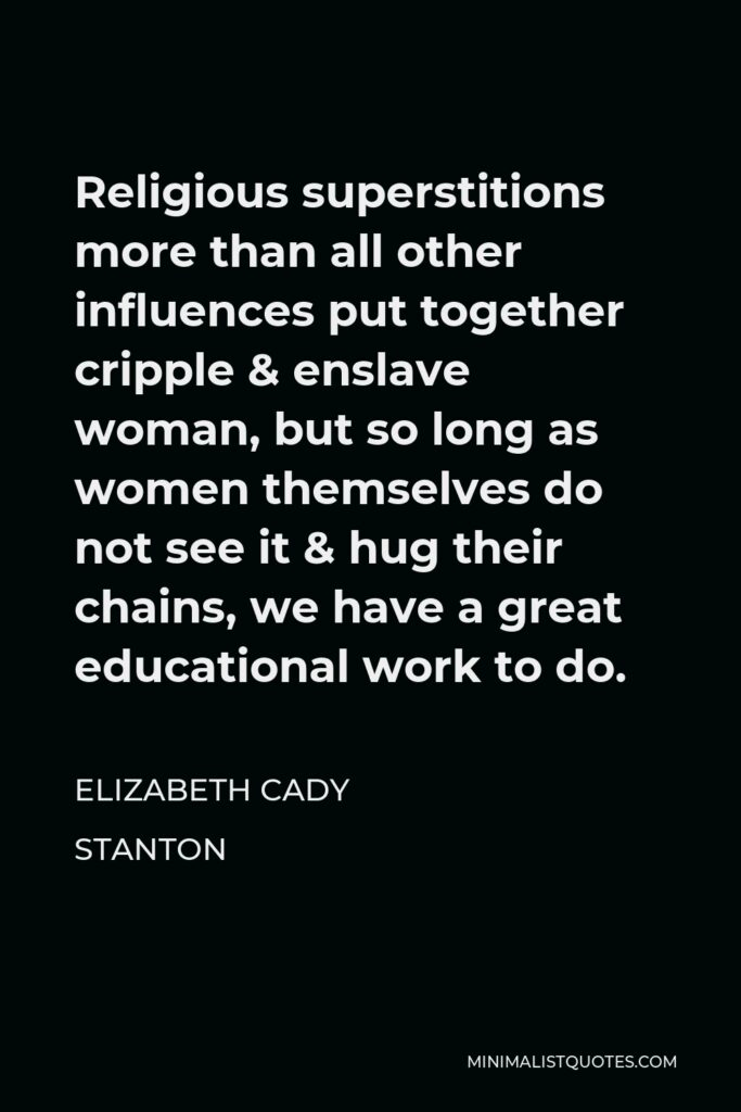 Elizabeth Cady Stanton Quote - Religious superstitions more than all other influences put together cripple & enslave woman, but so long as women themselves do not see it & hug their chains, we have a great educational work to do.