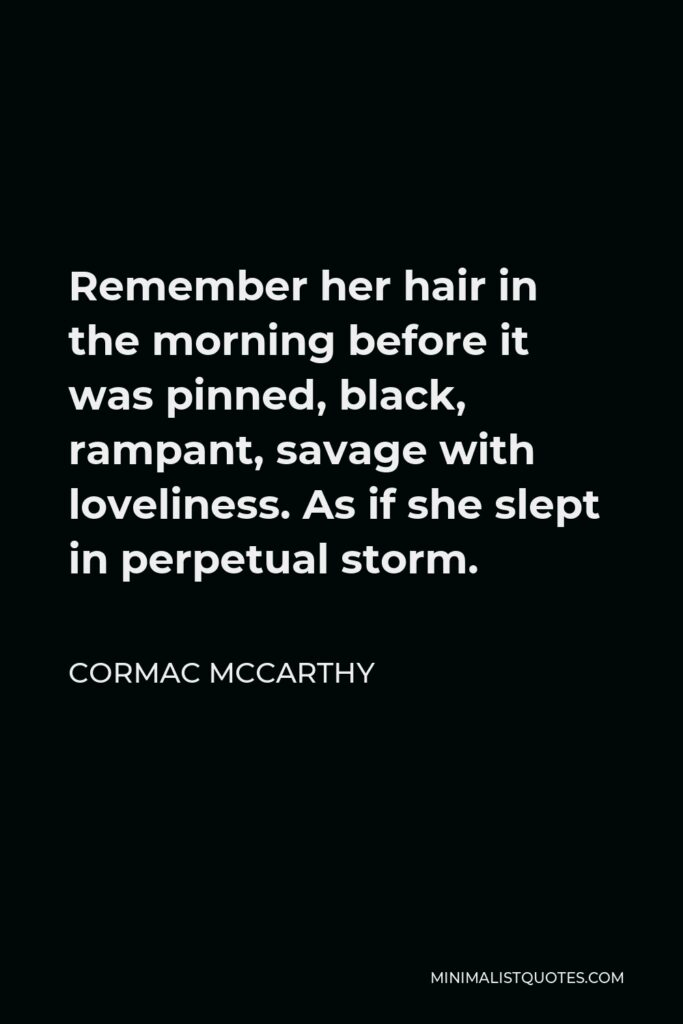 Cormac McCarthy Quote - Remember her hair in the morning before it was pinned, black, rampant, savage with loveliness. As if she slept in perpetual storm.