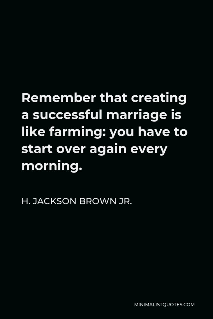 H. Jackson Brown Jr. Quote - Remember that creating a successful marriage is like farming: you have to start over again every morning.