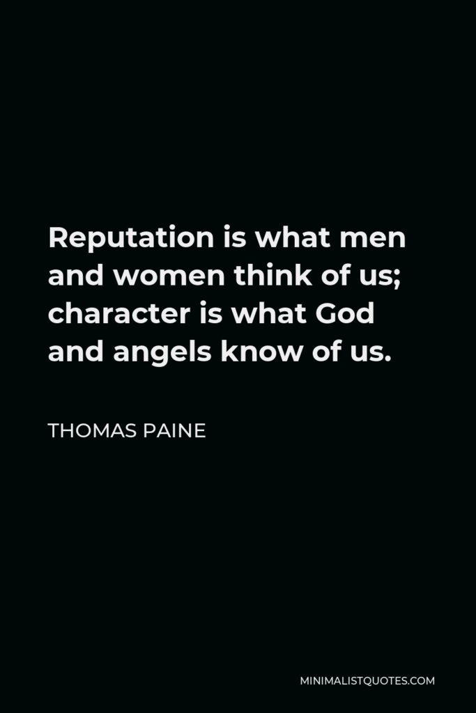 Thomas Paine Quote - Reputation is what men and women think of us; character is what God and angels know of us.