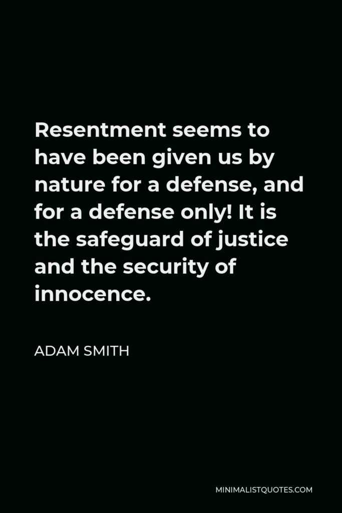Adam Smith Quote - Resentment seems to have been given us by nature for a defense, and for a defense only! It is the safeguard of justice and the security of innocence.