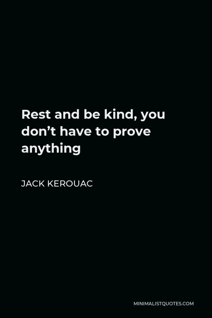 Jack Kerouac Quote - Rest and be kind, you don't have to prove anything