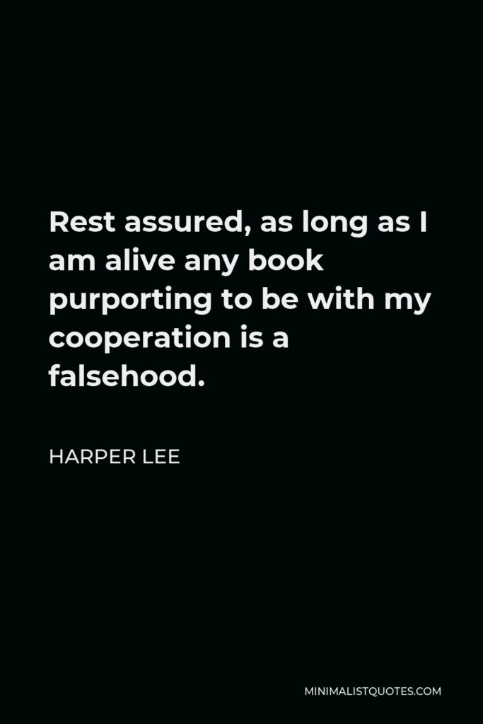 Harper Lee Quote - Rest assured, as long as I am alive any book purporting to be with my cooperation is a falsehood.