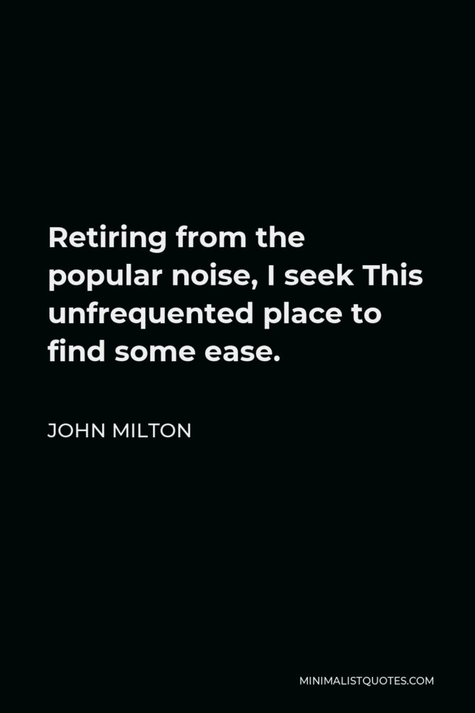 John Milton Quote - Retiring from the popular noise, I seek This unfrequented place to find some ease.