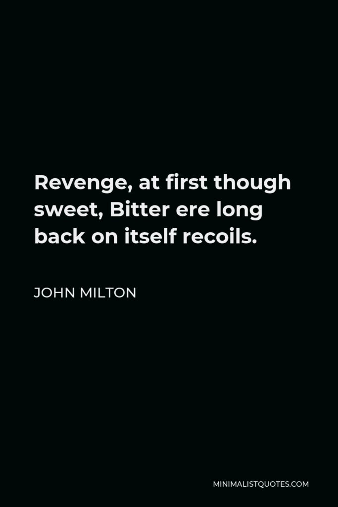 John Milton Quote - Revenge, at first though sweet, Bitter ere long back on itself recoils.