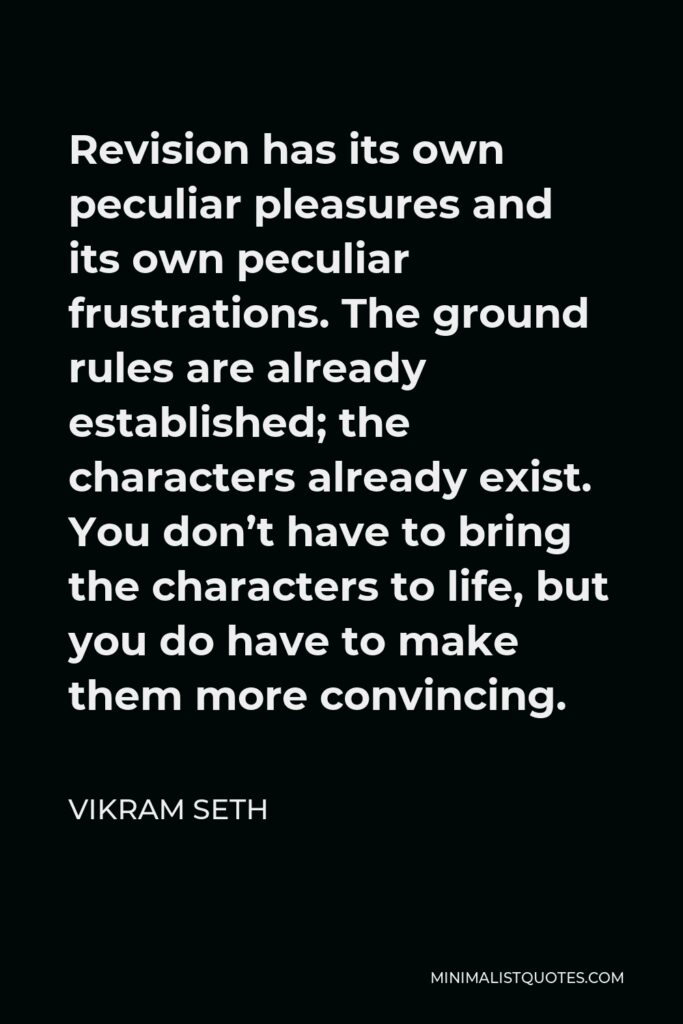 Vikram Seth Quote - Revision has its own peculiar pleasures and its own peculiar frustrations. The ground rules are already established; the characters already exist. You don't have to bring the characters to life, but you do have to make them more convincing.