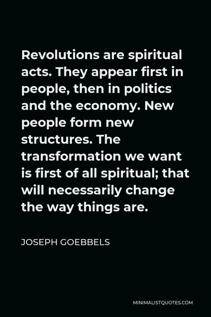 Joseph Goebbels Quote - Revolutions are spiritual acts. They appear first in people, then in politics and the economy. New people form new structures. The transformation we want is first of all spiritual; that will necessarily change the way things are.