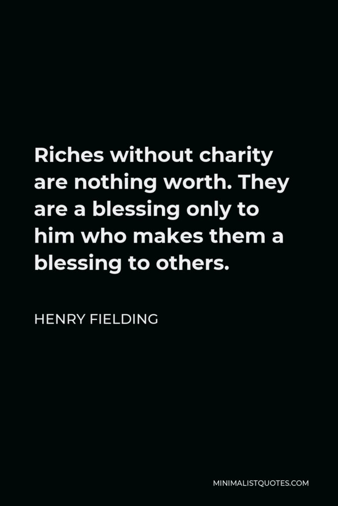 Henry Fielding Quote - Riches without charity are nothing worth. They are a blessing only to him who makes them a blessing to others.