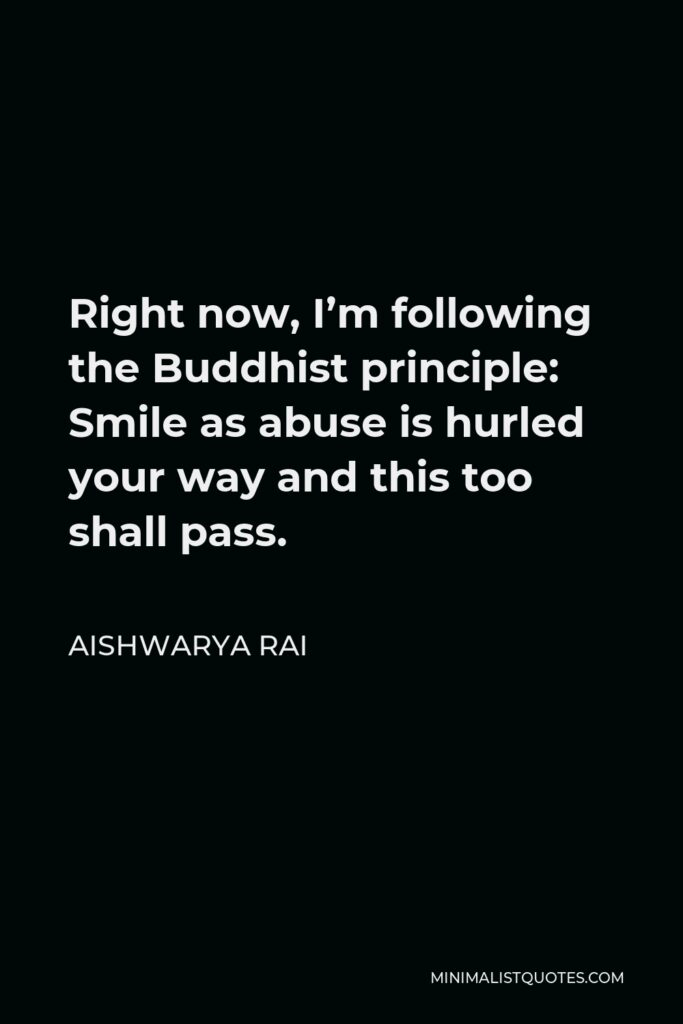 Aishwarya Rai Quote - Right now, I'm following the Buddhist principle: Smile as abuse is hurled your way and this too shall pass.