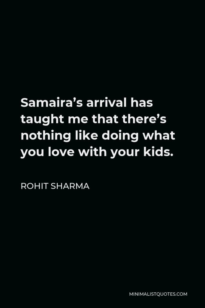 Rohit Sharma Quote - Samaira's arrival has taught me that there's nothing like doing what you love with your kids.